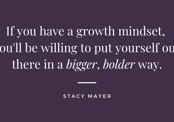 If you have a growth mindset, you will be willing to put yourself out there in a bigger, bolder way.