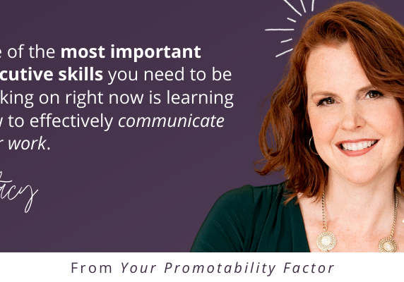 One of the most important executive skills you need to be working on right now is learning how to effectively communicate your work.