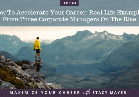 maximize your career with stacy mayer, How To Accelerate Your Career - Real Life Examples From Three Corporate Managers On The Rise - blog